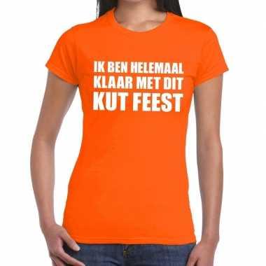 Ik ben helemaal klaar met dit kutfeest dames t-shirt oranjefeestje!