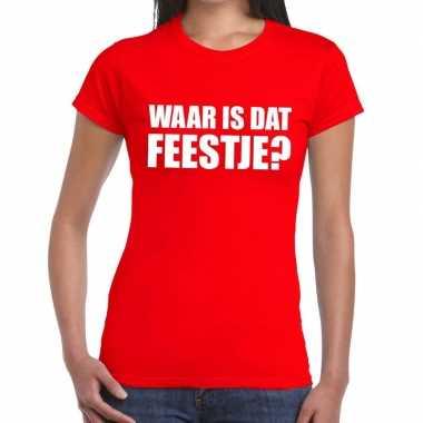 Waar is dat feestje dames t-shirt roodfeestje!